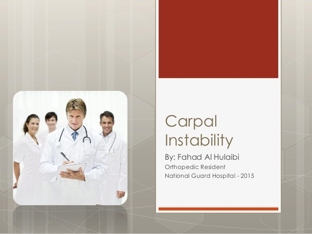 Carpal Instability By: Fahad Al Hulaibi Orthopedic Resident National Guard Hospital - 2015
