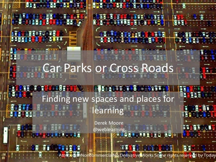 Car Parks or Cross RoadsFinding new spaces and places for            learning            Derek Moore            @weblearning