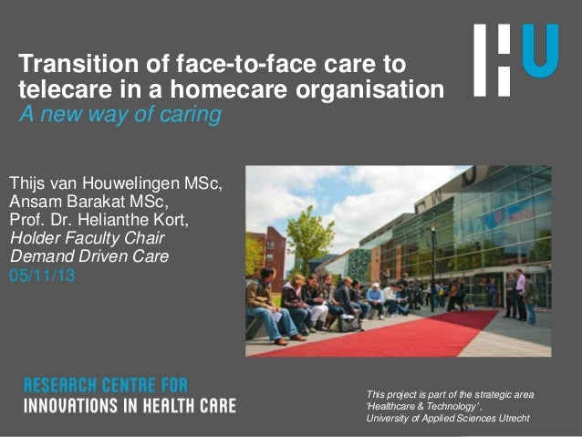 Transition of face-to-face care to telecare in a homecare organisation A new way of caring Thijs van Houwelingen MSc, Ansa...
