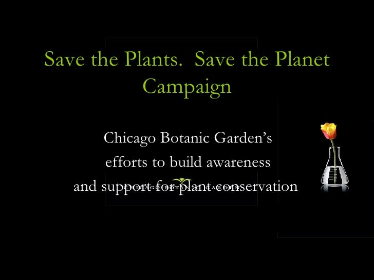 Save the Plants.  Save the Planet Campaign Chicago Botanic Garden's  efforts to build awareness  and support for plant con...