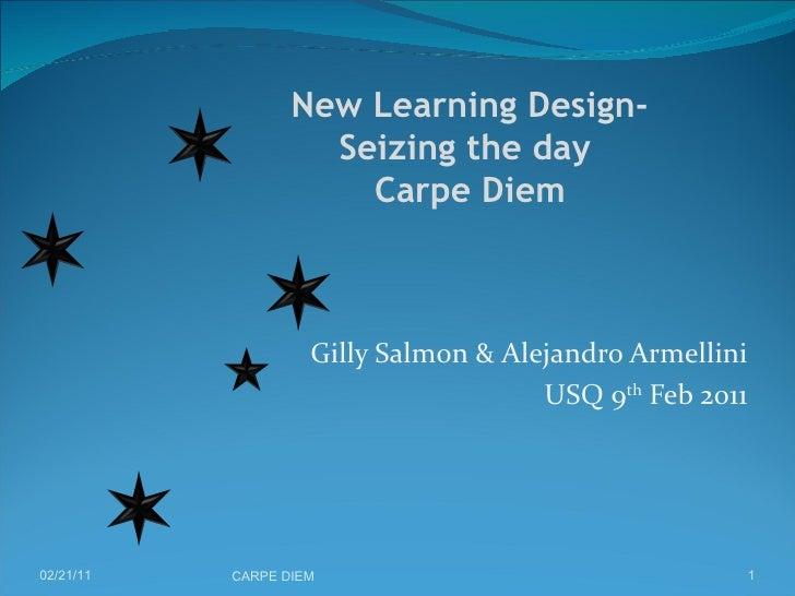 Gilly Salmon & Alejandro Armellini USQ 9 th  Feb 2011 02/21/11 CARPE DIEM   New Learning Design-  Seizing the day  Carpe ...
