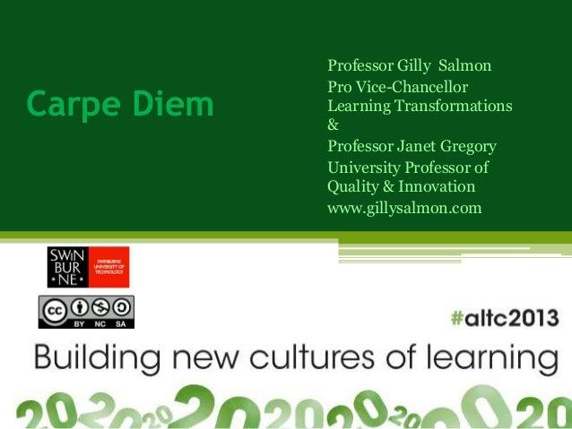 Carpe Diem Professor Gilly Salmon Pro Vice-Chancellor Learning Transformations & Professor Janet Gregory University Profes...