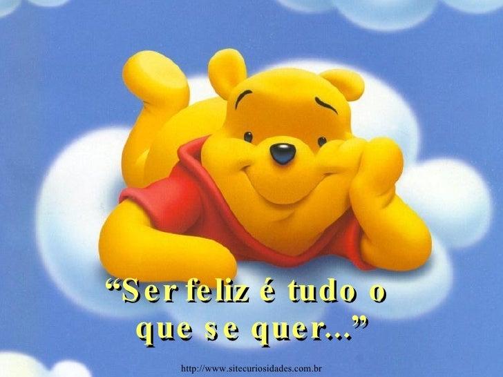 """"""" Ser feliz é tudo o  que se quer..."""" http://www.sitecuriosidades.com.br"""