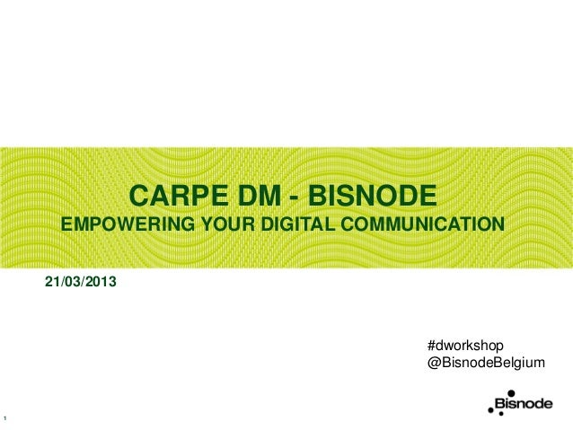 CARPE DM - BISNODE      EMPOWERING YOUR DIGITAL COMMUNICATION    21/03/2013                                    #dworkshop ...