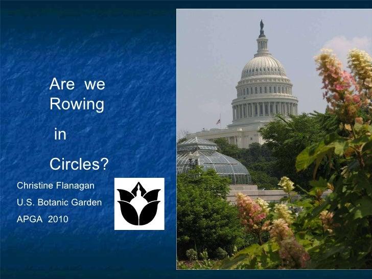 Are  we Rowing in Circles? Christine Flanagan U.S. Botanic Garden APGA  2010