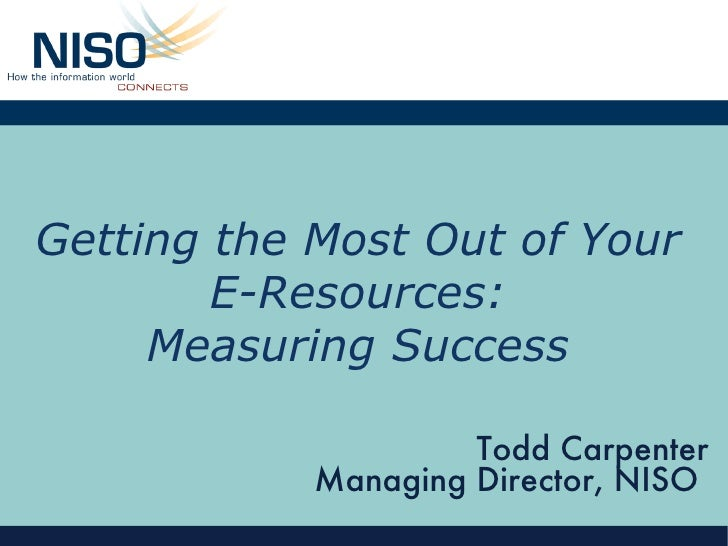 Getting the Most Out of Your E-Resources: Measuring Success Todd Carpenter Managing Director, NISO