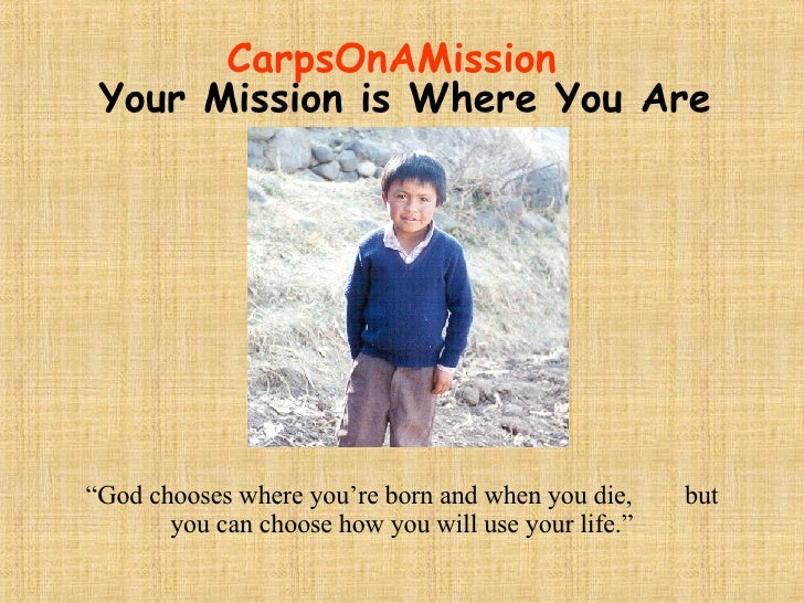 """CarpsOnAMission """"God chooses where you're born and when you die,  but you can choose how you will use your life."""" Your Mis..."""