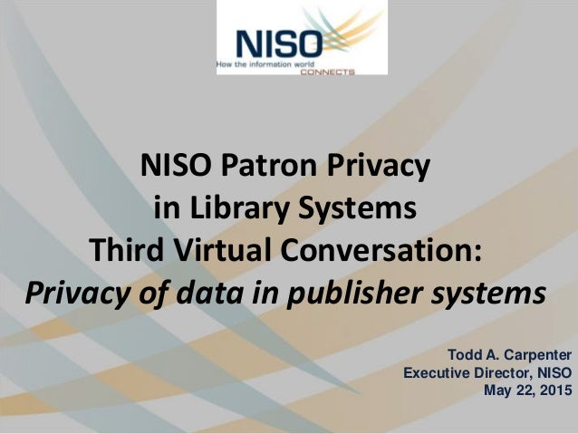 NISO Patron Privacy in Library Systems Third Virtual Conversation: Privacy of data in publisher systems Todd A. Carpenter ...