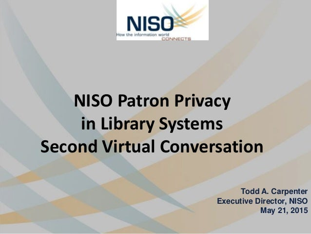 NISO Patron Privacy in Library Systems Second Virtual Conversation Todd A. Carpenter Executive Director, NISO May 21, 2015