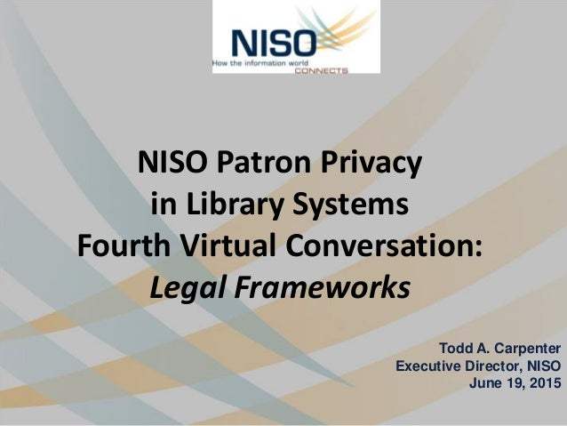 NISO Patron Privacy in Library Systems Fourth Virtual Conversation: Legal Frameworks Todd A. Carpenter Executive Director,...