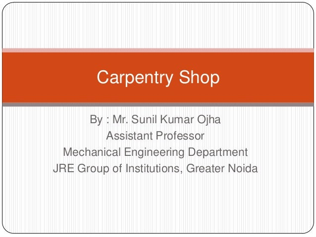 Carpentry Shop By : Mr. Sunil Kumar Ojha Assistant Professor Mechanical Engineering Department JRE Group of Institutions, ...