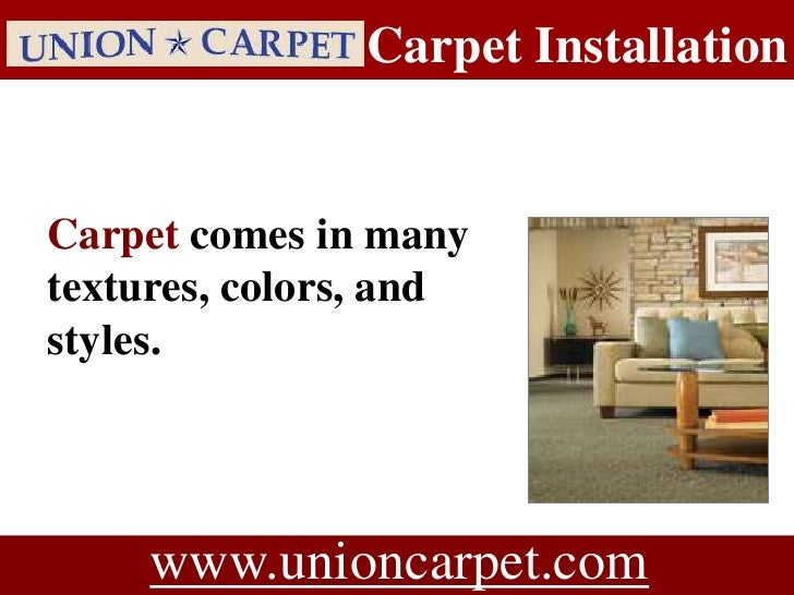 Carpet Installation   Carpet comes in many textures, colors, and styles.          www.unioncarpet.com