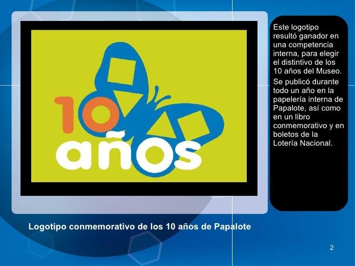 Logotipo conmemorativo de los 10 años de Papalote <ul><li>Este logotipo resultó ganador en una competencia interna, para e...