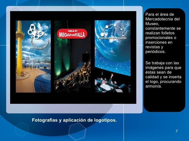 Fotografías y aplicación de logotipos. <ul><li>Para el área de Mercadotecnia del Museo, constantemente se realizan folleto...