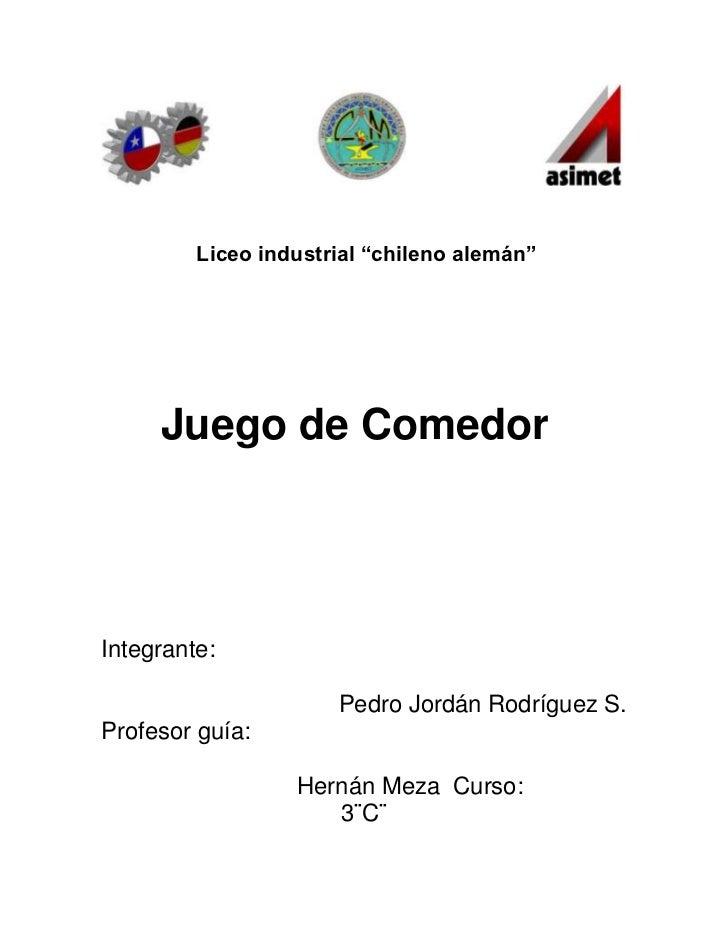 """Liceo industrial """"chileno alemán""""     Juego de ComedorIntegrante:                      Pedro Jordán Rodríguez S.Profesor g..."""