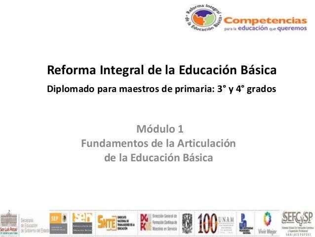 Reforma Integral de la Educación Básica Diplomado para maestros de primaria: 3° y 4° grados Módulo 1 Fundamentos de la Art...