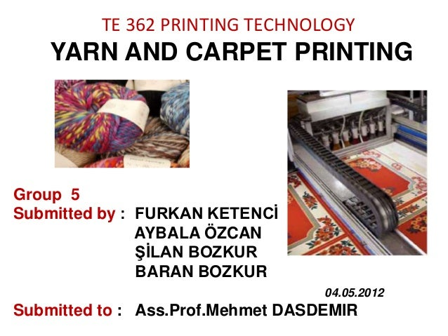 TE 362 PRINTING TECHNOLOGY  YARN AND CARPET PRINTING  Group 5 Submitted by : FURKAN KETENCİ AYBALA ÖZCAN ŞİLAN BOZKUR BARA...