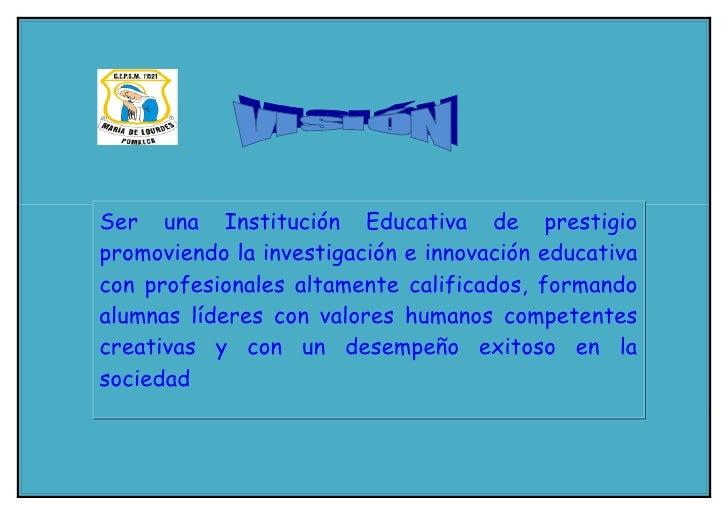 Ser una Institución Educativa de prestigio promoviendo la investigación e innovación educativa con profesionales altamente...