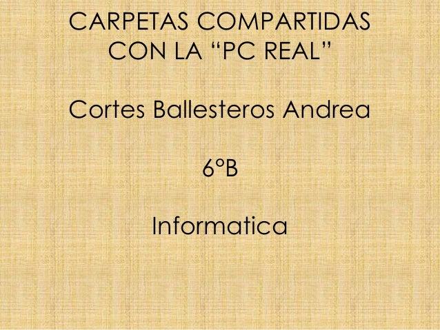 """CARPETAS COMPARTIDASCON LA """"PC REAL""""Cortes Ballesteros Andrea6°BInformatica"""