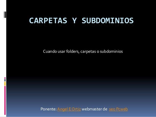 CARPETAS Y SUBDOMINIOS   Cuando usar folders, carpetas o subdominios  Ponente: Angel E Ortiz webmaster de seo Pcweb