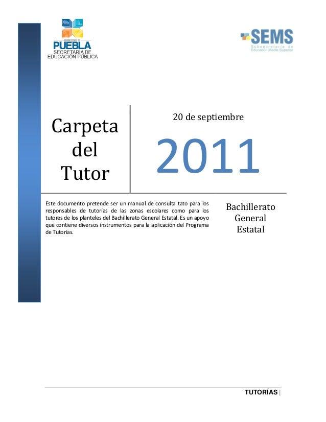 Carpeta del Tutor  20 de septiembre  2011  Este documento pretende ser un manual de consulta tato para los responsables de...