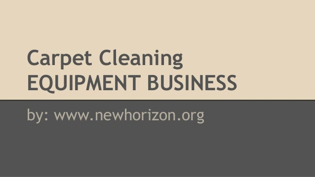 Carpet Cleaning EQUIPMENT BUSINESS by: www.newhorizon.org