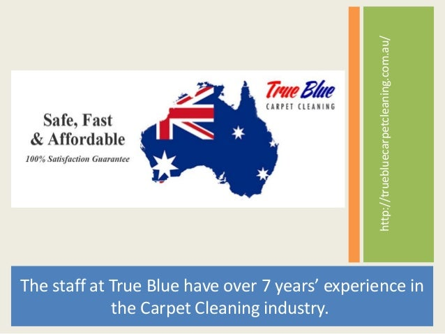 http://truebluecarpetcleaning.com.au/ The staff at True Blue have over 7 years' experience in the Carpet Cleaning industry.