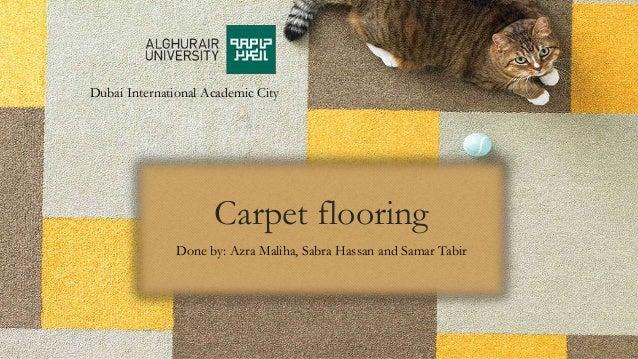 Carpet flooring Done by: Azra Maliha, Sabra Hassan and Samar Tabir Dubai International Academic City
