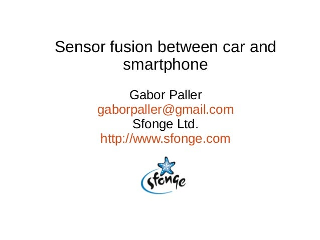 Sensor fusion between car and smartphone Gabor Paller gaborpaller@gmail.com Sfonge Ltd. http://www.sfonge.com