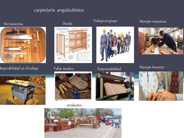 carpintería arquitectónica Herramientas Diseño Trabajo en grupo Manejar maquinas Impecabilidad en el trabajo Tallar madera...