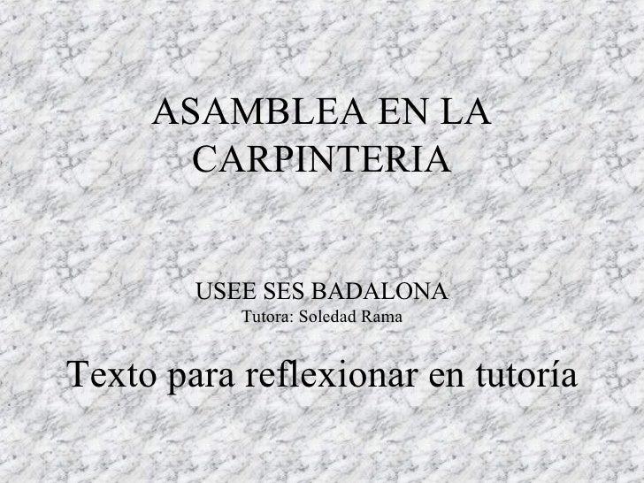 ASAMBLEA EN LA CARPINTERIA USEE SES BADALONA Tutora: Soledad Rama Texto para reflexionar en tutoría