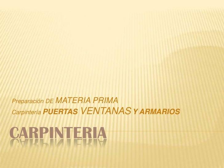 CARPINTERIA<br />Preparación DE MATERIA PRIMA<br />CarpinteríaPUERTAS VENTANASY ARMARIOS<br />