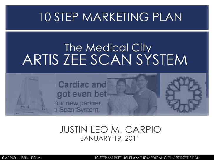JUSTIN LEO M. CARPIO JANUARY 19, 2011 10 STEP MARKETING PLAN  The Medical City  ARTIS ZEE SCAN SYSTEM  CARPIO, JUSTIN LEO ...