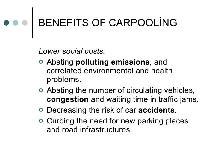 the benefits of carpooling Carpooling has all of the benefits of driving alone, but is faster, saves you money, reduces your environmental impact, and lets you bypass all those pesky tolls.