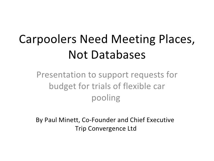 Carpoolers Need Meeting Places, Not Databases Presentation to support requests for budget for trials of flexible car pooli...