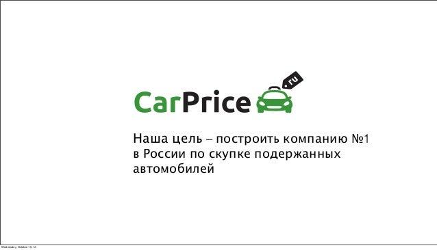 Наша цель – построить компанию №1  в России по скупке подержанных  автомобилей  Wednesday, October 15, 14