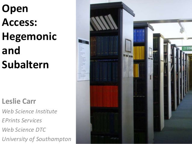 Leslie Carr Web Science Institute EPrints Services Web Science DTC University of Southampton Open Access: Hegemonic and Su...