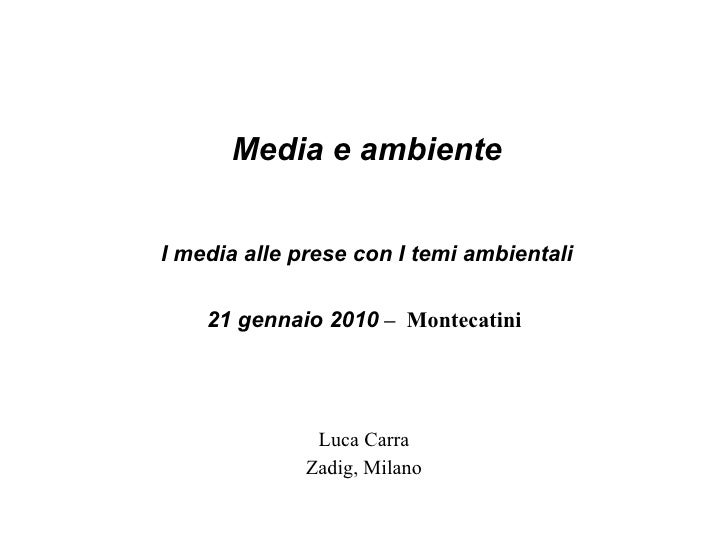 Media e ambiente I media alle prese con I temi ambientali 21 gennaio 2010  –  Montecatini  <ul><ul><li>Luca Carra </li></u...