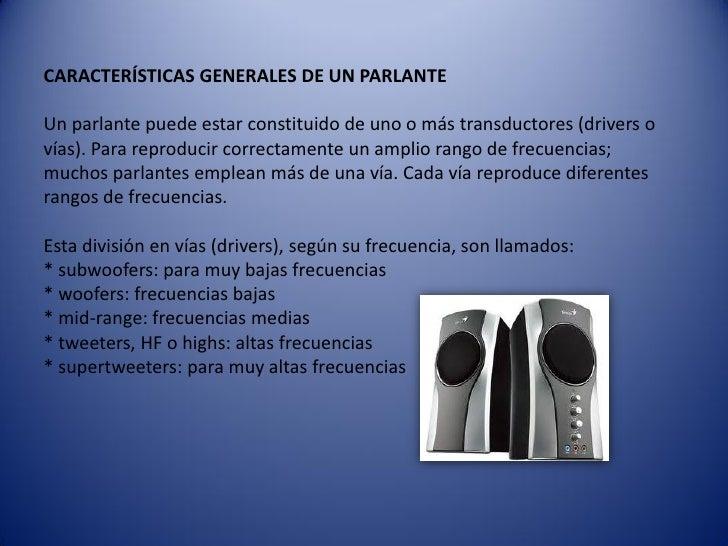 CARACTERÍSTICAS GENERALES DE UN PARLANTEUn parlante puede estar constituido de uno o más transductores (drivers ovías). Pa...
