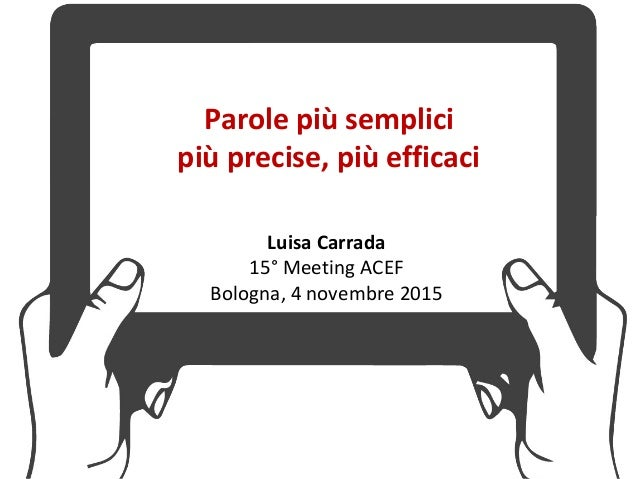 Parole più semplici più precise, più efficaci Luisa Carrada 15° Meeting ACEF Bologna, 4 novembre 2015