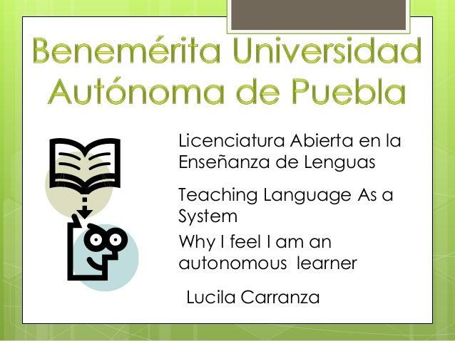 Licenciatura Abierta en la Enseñanza de Lenguas Teaching Language As a System Why I feel I am an autonomous learner Lucila...