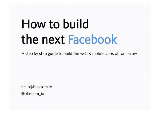 How to build the next Facebook A step by step guide to build the web & mobile apps of tomorrow  hello@blossom.io @blossom_...