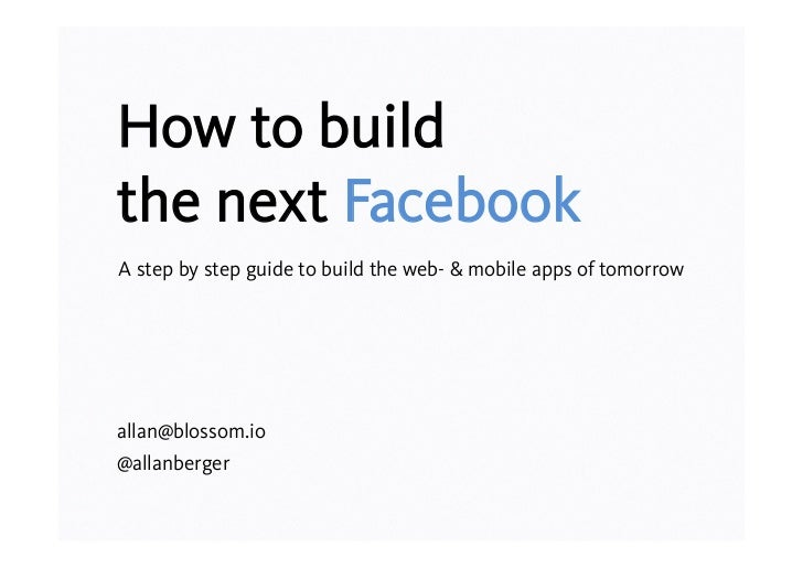 How to buildthe next FacebookA step by step guide to build the web- & mobile apps of tomorrowallan@blossom.io@allanberger
