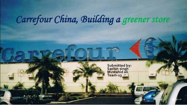 Carrefour China, Building a greener store Submitted by: Sachin singh Mustahid ali Team-13