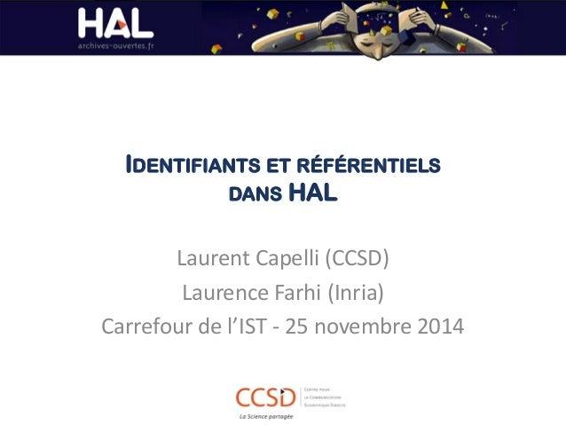 IDENTIFIANTS ET RÉFÉRENTIELS DANS HAL  Laurent Capelli (CCSD)  Laurence Farhi (Inria)  Carrefour de l'IST - 25 novembre 20...