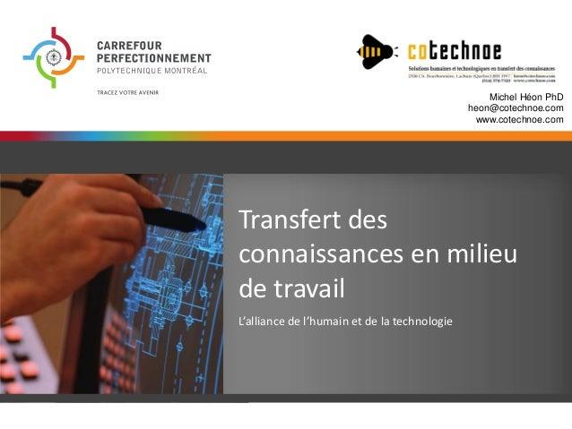 Michel Héon PhD heon@cotechnoe.com www.cotechnoe.com  Transfert des connaissances en milieu de travail L'alliance de l'hum...