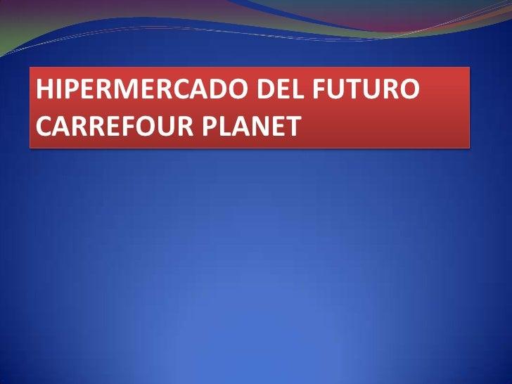 HIPERMERCADO DEL FUTURO<br />CARREFOUR PLANET<br />