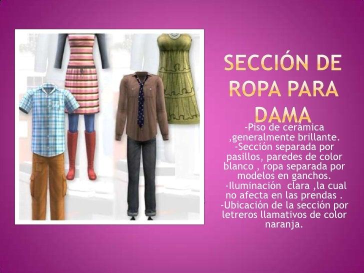 Sección de ropa para dama<br />-Piso de cerámica ,generalmente brillante.<br />-Sección separada por pasillos, paredes de ...