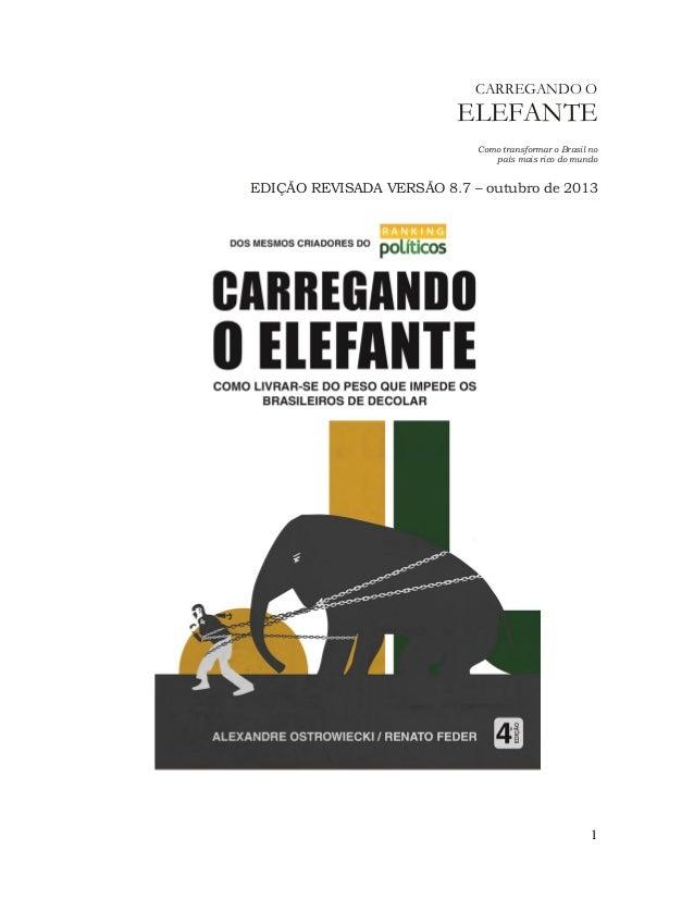 CARREGANDO O  ELEFANTE  Como transformar o Brasil no país mais rico do mundo  EDIÇÃO REVISADA VERSÃO 8.7 – outubro de 2013...