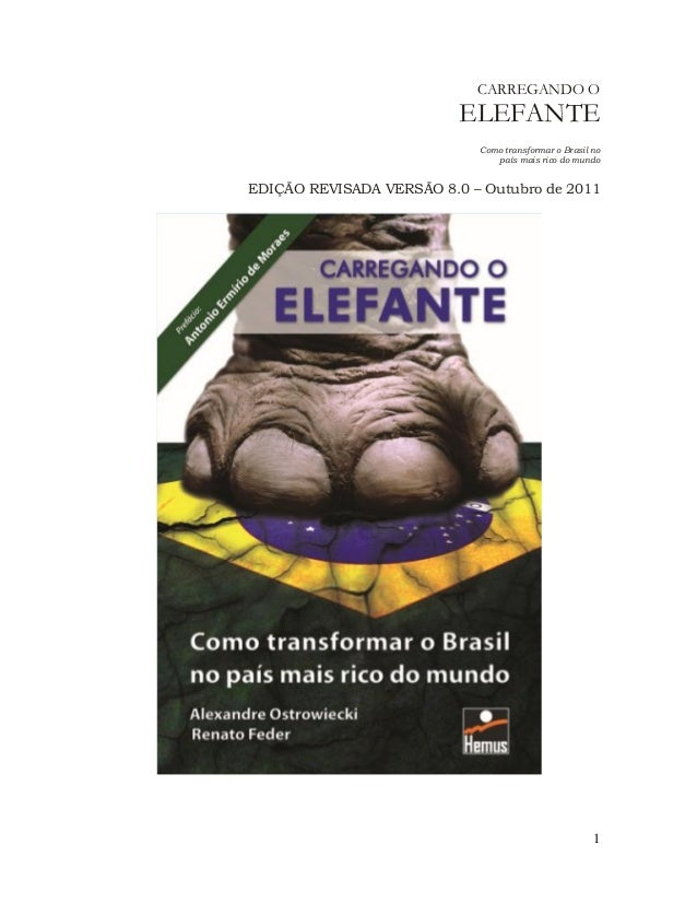 1  CARREGANDO O ELEFANTE  Como transformar o Brasil no país mais rico do mundo  EDIÇÃO REVISADA VERSÃO 8.0 – Outubro de 20...